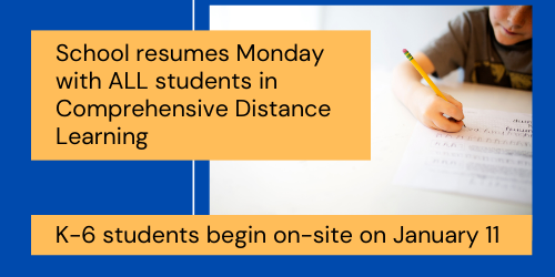 School resumes Monday with ALL Students in Comprehensive Distance Learning. K-6 students begin on-site on January 11