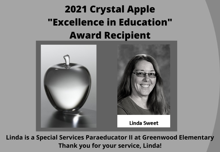 "2021 Crystal Apple ""Excellence in Education"" Award Recipient. Linda Sweet. Linda is a Special Services Para II at Greenwood Elementary. Thank you, Linda!"