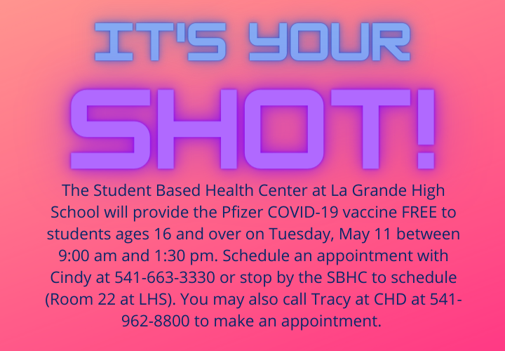 It's your shot. The Student Based Health Center at La Grande High School will provide the Pfizer COVID-19 vaccine for students ages 16 and over on Tuesday, May 11 between 9:00 am and 1:30 pm. Schedule an appoinment by calling Cindy at 541-663-3300 or stop by the SBHS to schedule (Room 22 at LHS). You may also call Tracy at CHD at 541-962-8800 to schedule an appointment.